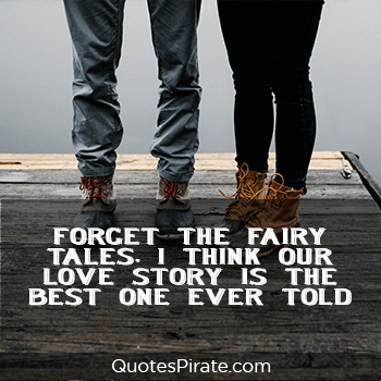 forget the fairy tales i think our love story is the best one ever told cute relationship quotes