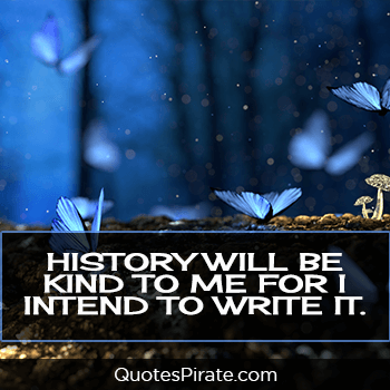 history will be kind to me for i intend to write it cute life quotes