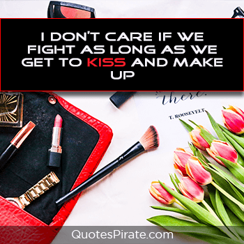 i dont care if we fight as long as we get to kiss and make up cute relationship quotes
