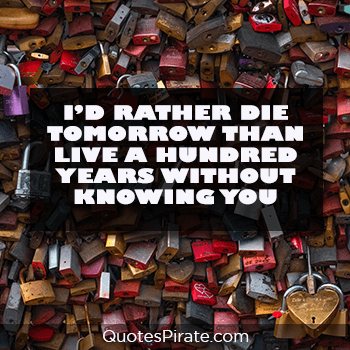 i would rather die tomorrow than live a hundred years cute relationship quotes
