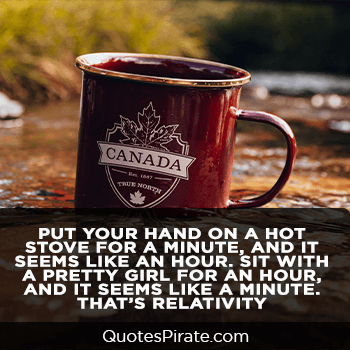 put your hand on a hot stove for a minute and it seems like an hour cute life quotes