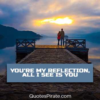 you are my reflection all i see is you cute relationship quotes