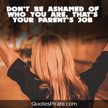 dont be ashamed of who you are that is your parents job sassy quotes