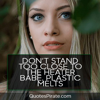 dont stand too close to the heater babe plastic melts sassy quotes