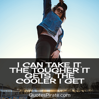 i can take it the tougher it gets the cooler i get cool quotes