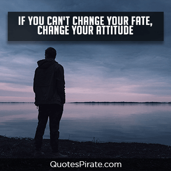 if you cant change your fate change your attitude cool quotes