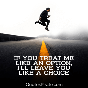 if you treat me like an option i will leave you like a choice savage quotes