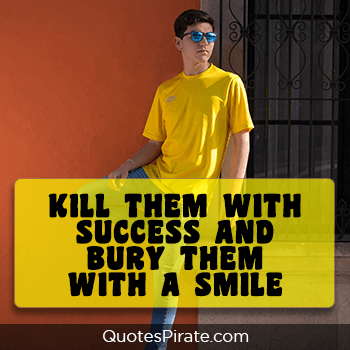 kill them with success and bury them with a smile savage quotes