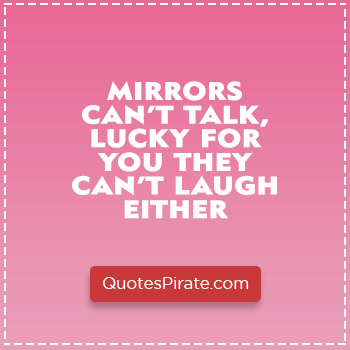 mirrors cant talk lucky for you they cant laugh either sarcastic quotes