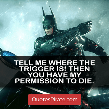 tell me where the trigger is then you have my permission to die batman quotes