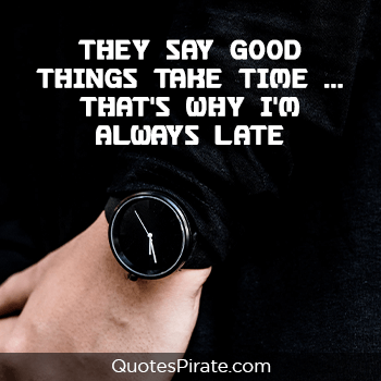 they say good things take time thats why i am always late savage quotes
