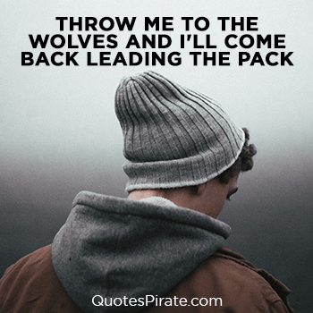 throw me to the wolves and i will come back leading the pack savage quotes