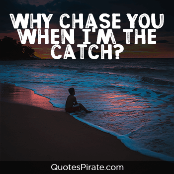why chase you when i am the catch savage quotes