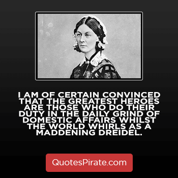 i am of certain convinced that the greatest heroes are those who do their duty florence nightingale quotes