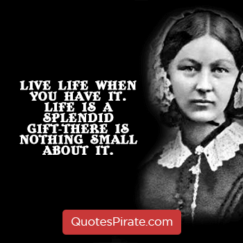 live life when you have it life is a splendid gift there is nothing small about it florence nightingale quotes