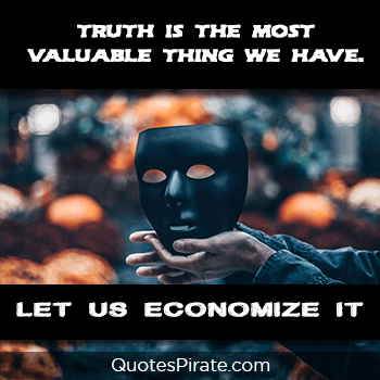 truth is the most valuable thing we have to economize